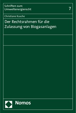 Band 7: Christiane Kusche, Der Rechtsrahmen für die Zulassung von Biogasanlagen, 2011
